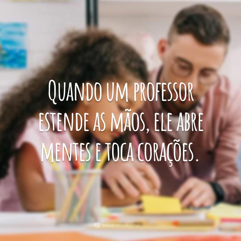 Quando um professor estende as mãos, ele abre mentes e toca corações.