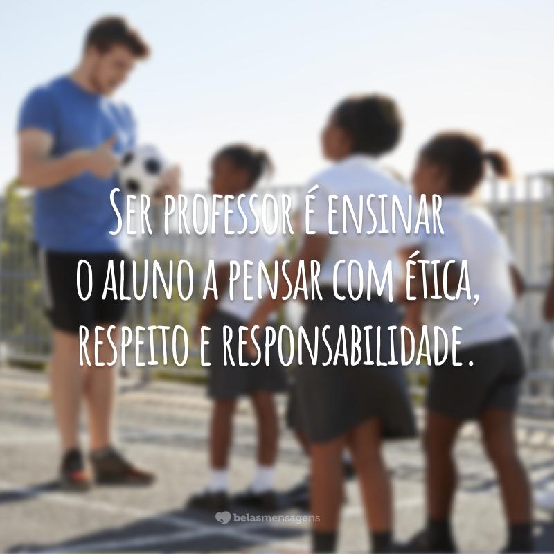 Ser professor é ensinar o aluno a pensar com ética, respeito e responsabilidade.