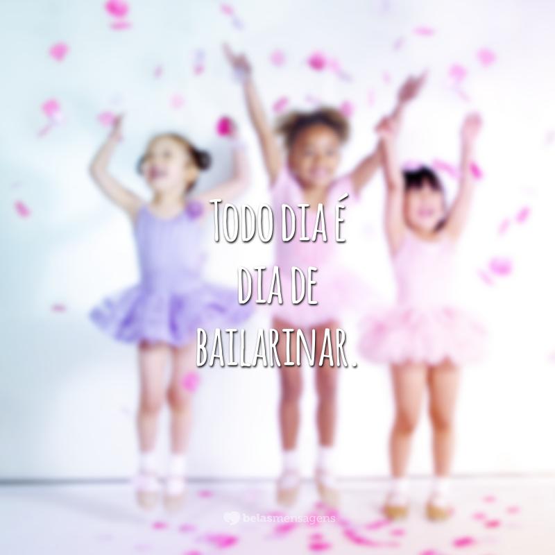 Todo dia é dia de bailarinar.