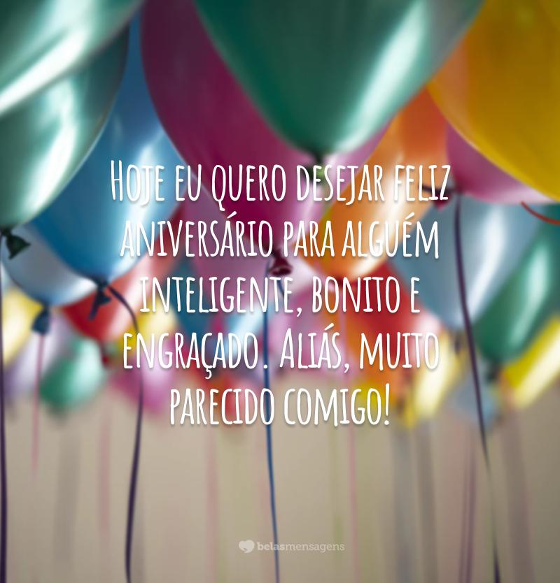 Hoje eu quero desejar feliz aniversário para alguém inteligente, bonito e engraçado. Aliás, muito parecido comigo!