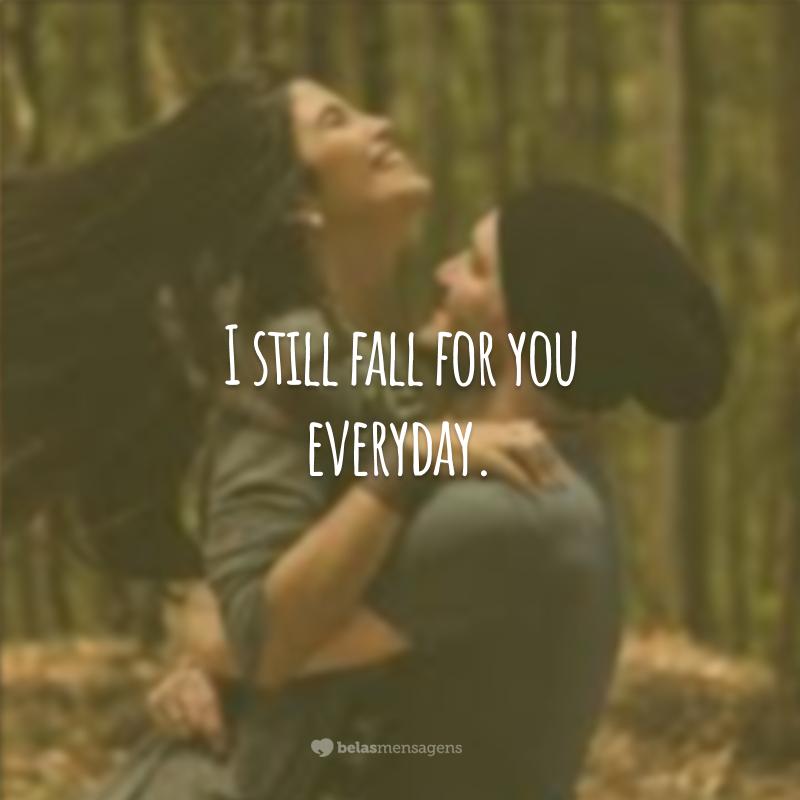 I still fall for you everyday. (Eu continuo me apaixonando por você todos os dias.)