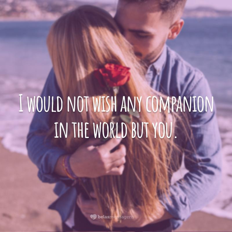 I would not wish any companion in the world but you.  (Eu não desejaria qualquer outra companhia do mundo, senão você.)