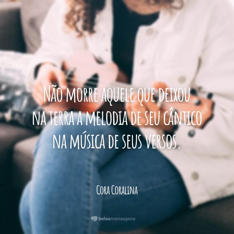 Não morre aquele que deixou na terra a melodia de seu cântico na música de seus versos.