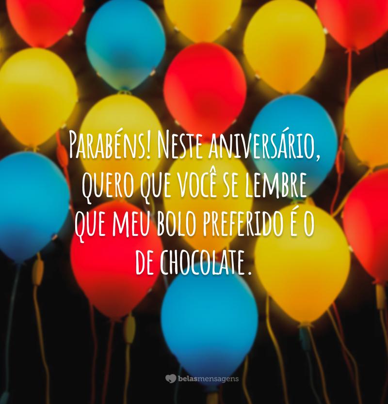 Parabéns! Neste aniversário, quero que você se lembre que meu bolo preferido é o de chocolate.