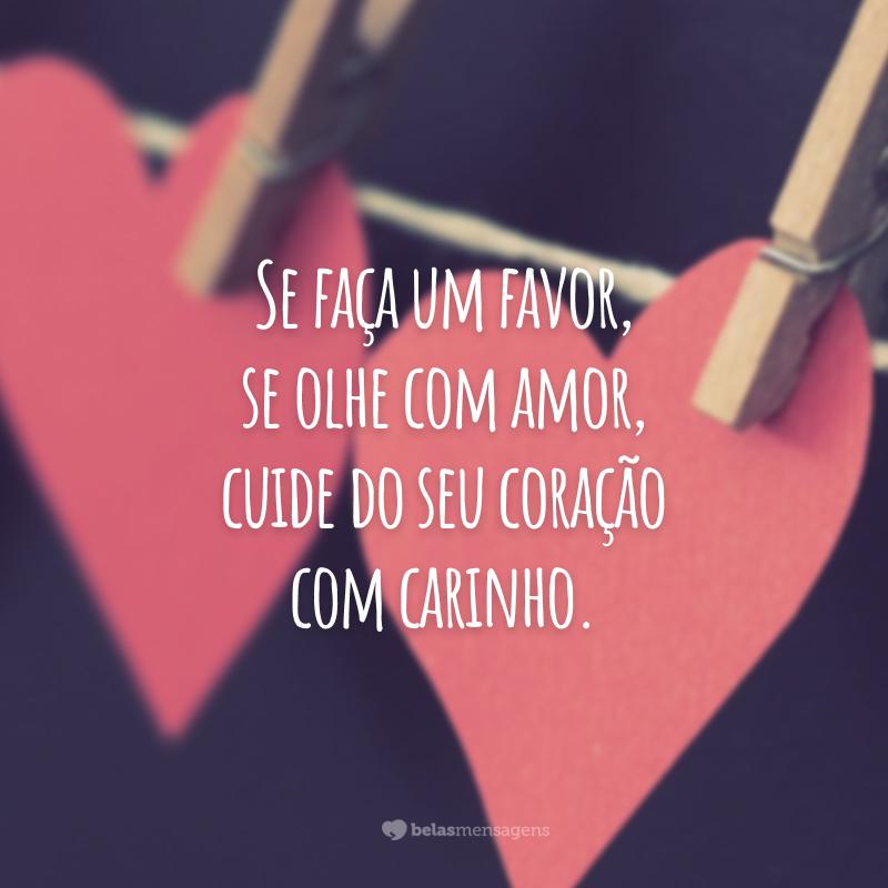 Se faça um favor, se olhe com amor, cuide do seu coração com carinho.