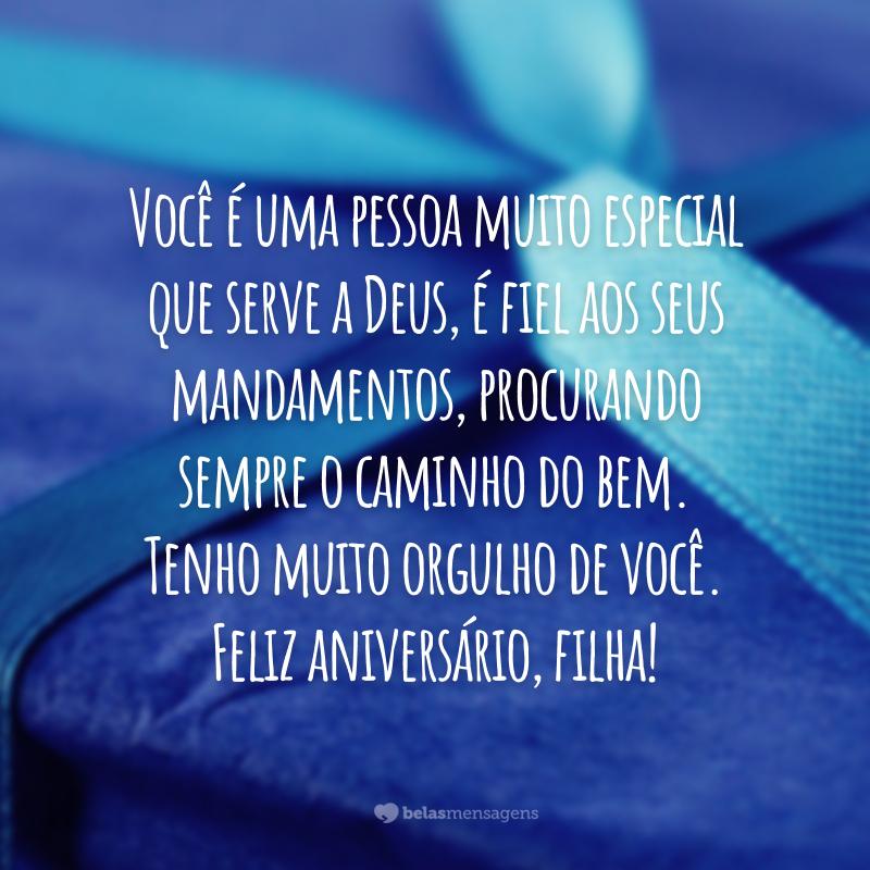 Você é uma pessoa muito especial que serve a Deus, é fiel aos seus mandamentos, procurando sempre o caminho do bem. Tenho muito orgulho de você. Feliz aniversário, filha!