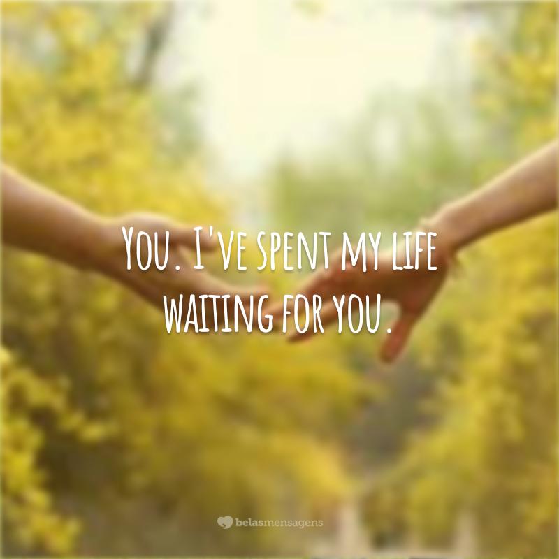 You. I've spent my life waiting for you. (Você. Eu passei toda a minha vida esperando por você.)