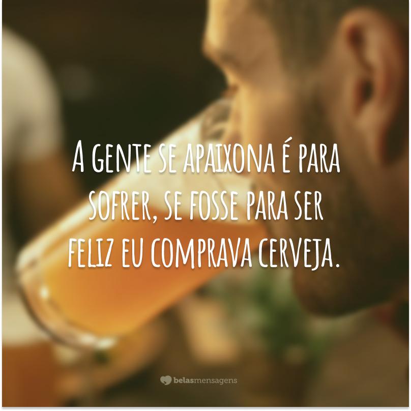 A gente se apaixona é para sofrer, se fosse para ser feliz eu comprava cerveja.