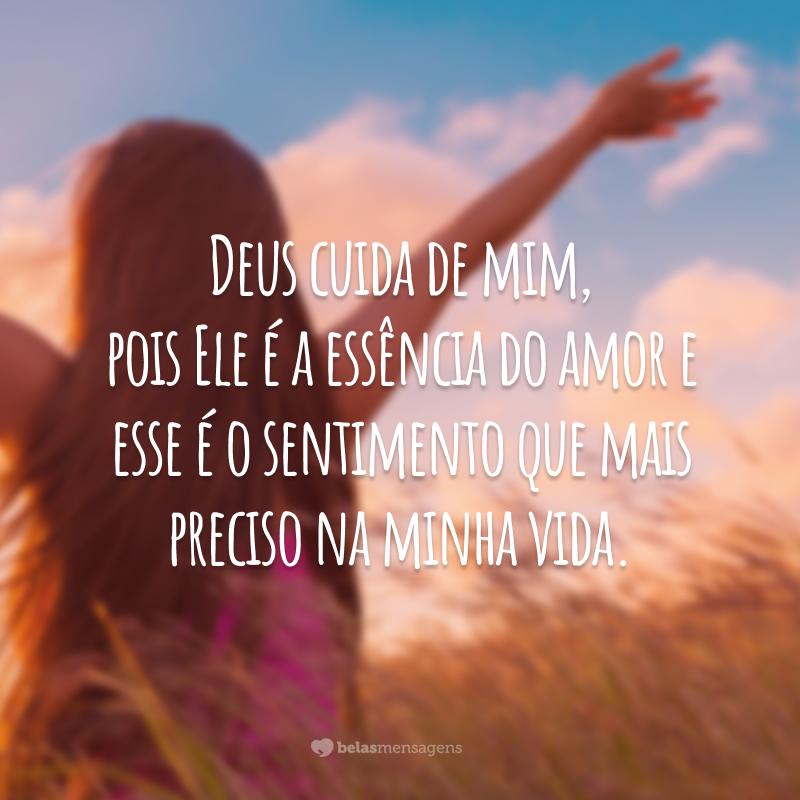 Deus cuida de mim, pois Ele é a essência do amor e esse é o sentimento que mais preciso na minha vida.