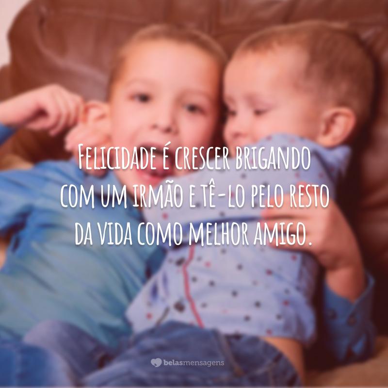 Felicidade é crescer brigando com um irmão e tê-lo pelo resto da vida como melhor amigo.
