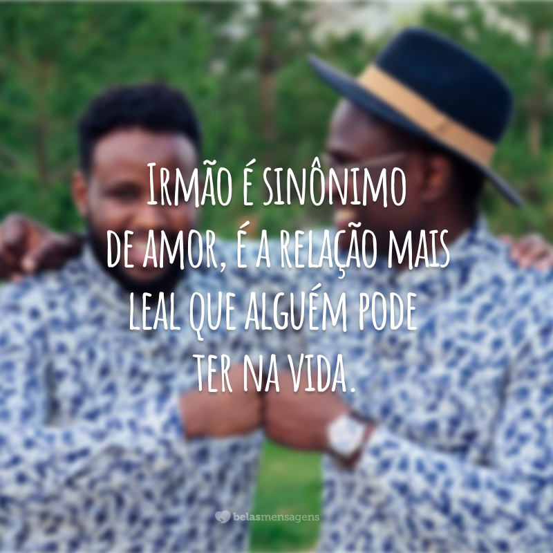 Irmão é sinônimo de amor, é a relação mais leal que alguém pode ter na vida.
