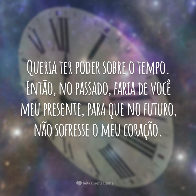 Queria ter poder sobre o tempo. Então, no passado, faria de você meu presente, para que no futuro, não sofresse o meu coração.