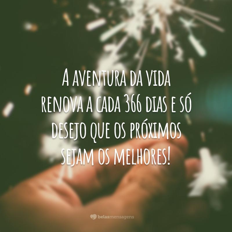 A aventura da vida renova a cada 366 dias e só desejo que os próximos sejam os melhores!
