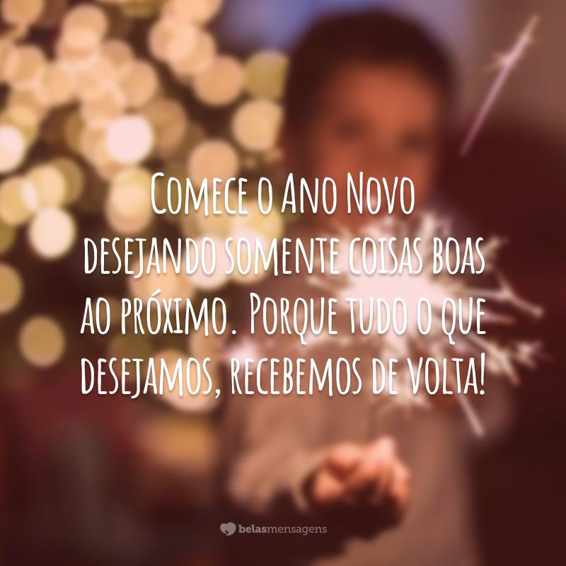 Comece o Ano Novo desejando somente coisas boas ao próximo. Porque tudo o que desejamos, recebemos de volta!