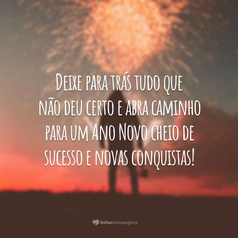 Deixe para trás tudo que não deu certo e abra caminho para um Ano Novo cheio de sucesso e novas conquistas!