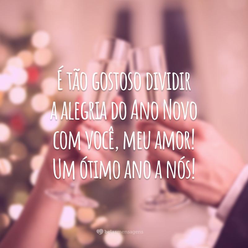 É tão gostoso dividir a alegria do Ano Novo com você, meu amor! Um ótimo ano a nós!