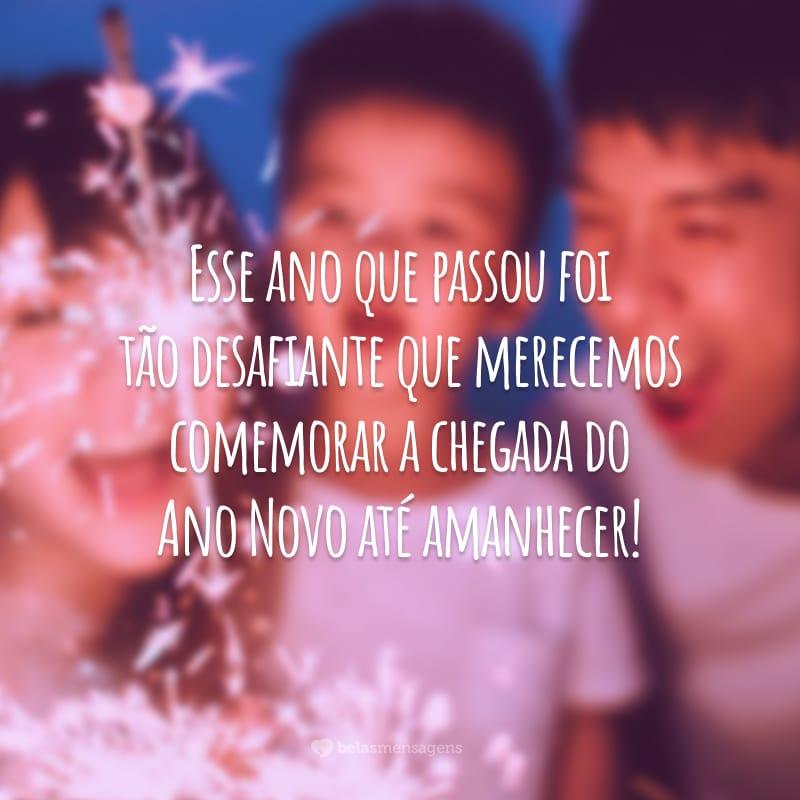 Esse ano que passou foi tão desafiante que merecemos comemorar a chegada do Ano Novo até amanhecer!