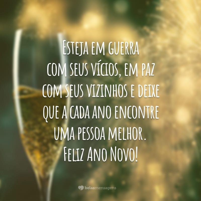 Esteja em guerra com seus vícios, em paz com seus vizinhos e deixe que a cada ano encontre uma pessoa melhor. Feliz Ano Novo!