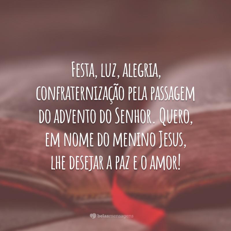 Festa, luz, alegria, confraternização pela passagem do advento do Senhor. Quero, em nome do menino Jesus, lhe desejar a paz e o amor!