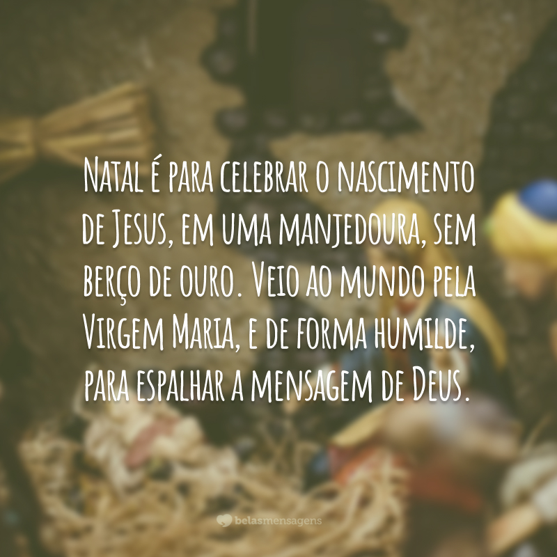 Natal é para celebrar o nascimento de Jesus, em uma manjedoura, sem berço de ouro. Veio ao mundo pela Virgem Maria, e de forma humilde, para espalhar a mensagem de Deus.
