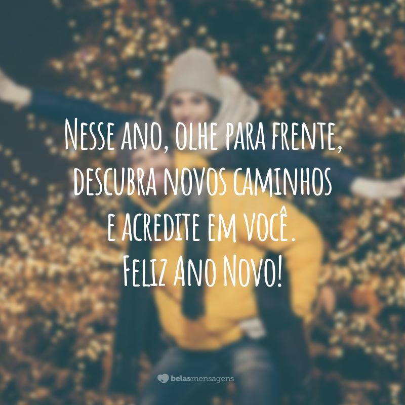 Nesse ano, olhe para frente, descubra novos caminhos e acredite em você. Feliz Ano Novo!