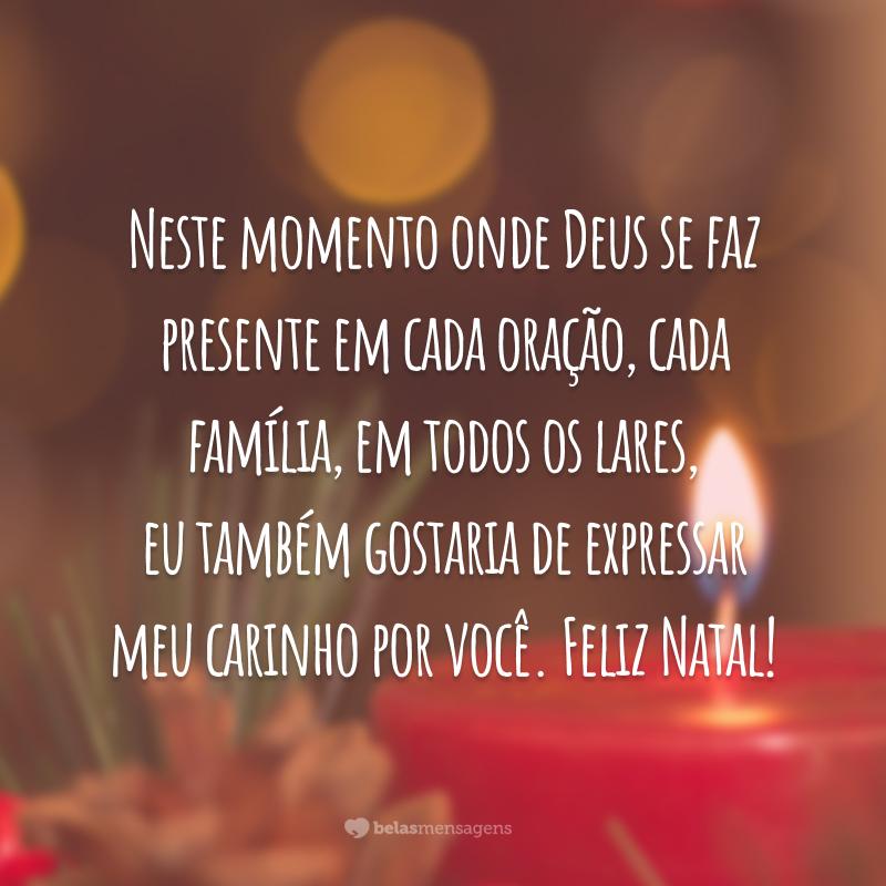 Neste momento onde Deus se faz presente em cada oração, cada família, em todos os lares, eu também gostaria de expressar meu carinho por você. Feliz Natal!