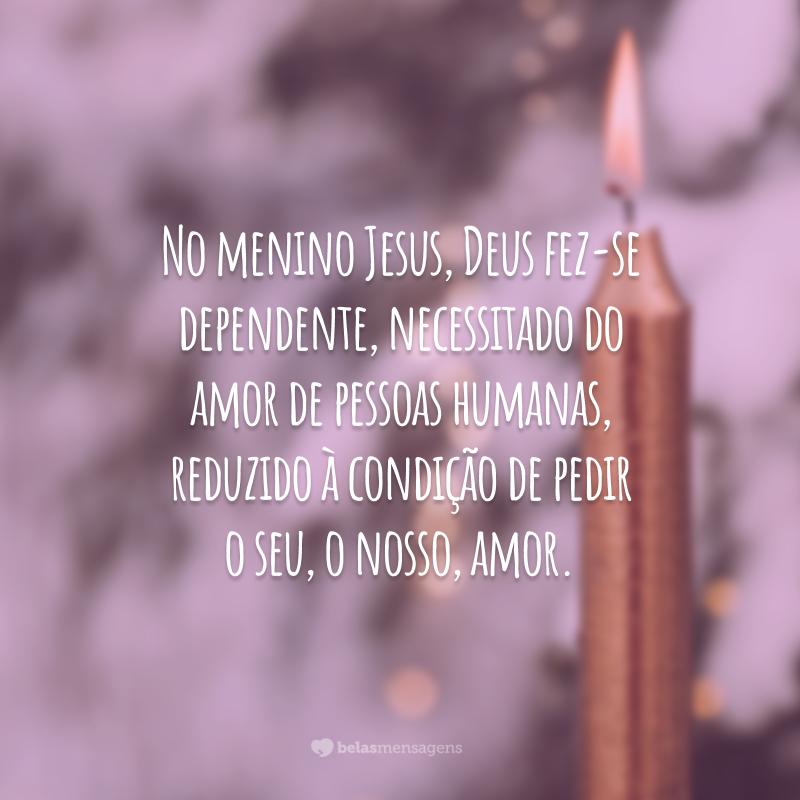 No menino Jesus, Deus fez-se dependente, necessitado do amor de pessoas humanas, reduzido à condição de pedir o seu, o nosso, amor.