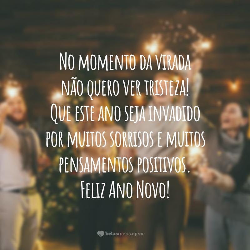 No momento da virada não quero ver tristeza! Que este ano seja invadido por muitos sorrisos e muitos pensamentos positivos. Feliz Ano Novo!