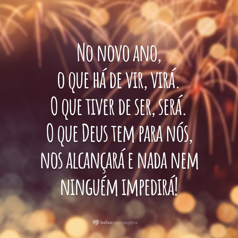 No novo ano, o que há de vir, virá. O que tiver de ser, será. O que Deus tem para nós, nos alcançará e nada nem ninguém impedirá!