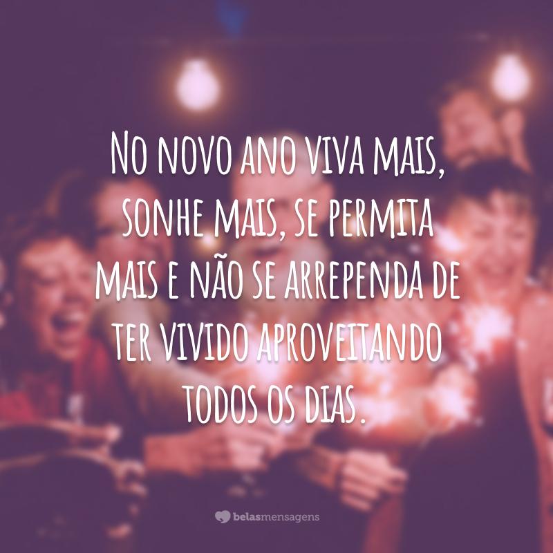 No novo ano viva mais, sonhe mais, se permita mais e não se arrependa de ter vivido aproveitando todos os dias.