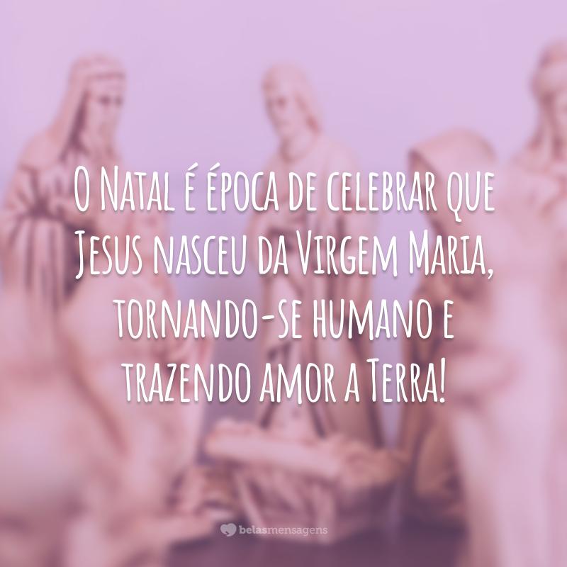 O Natal é época de celebrar que Jesus nasceu da Virgem Maria, tornando-se humano e trazendo amor a Terra!