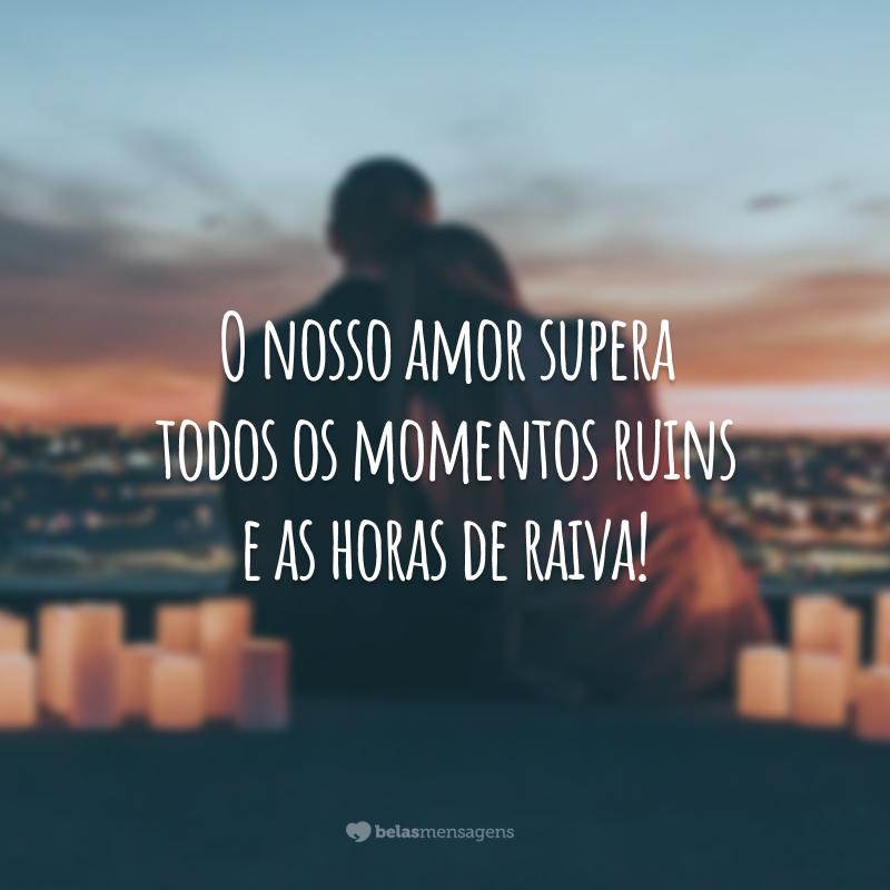 O nosso amor supera todos os momentos ruins e as horas de raiva!