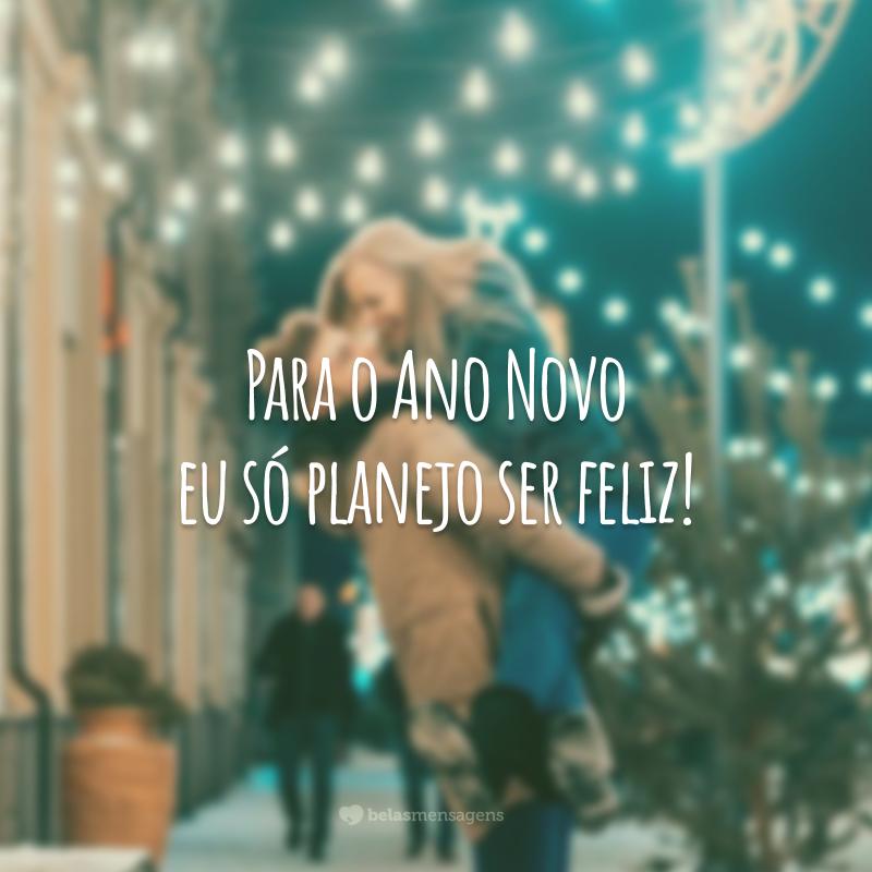 Para o Ano Novo eu só planejo ser feliz!