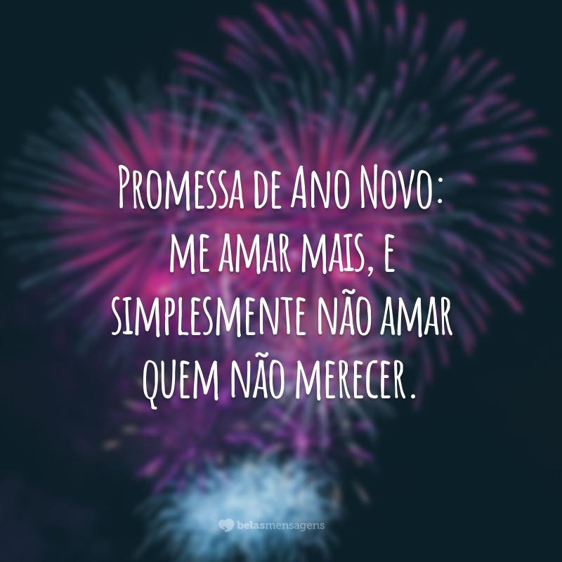 Promessa de Ano Novo: me amar mais, e simplesmente não amar quem não merecer.