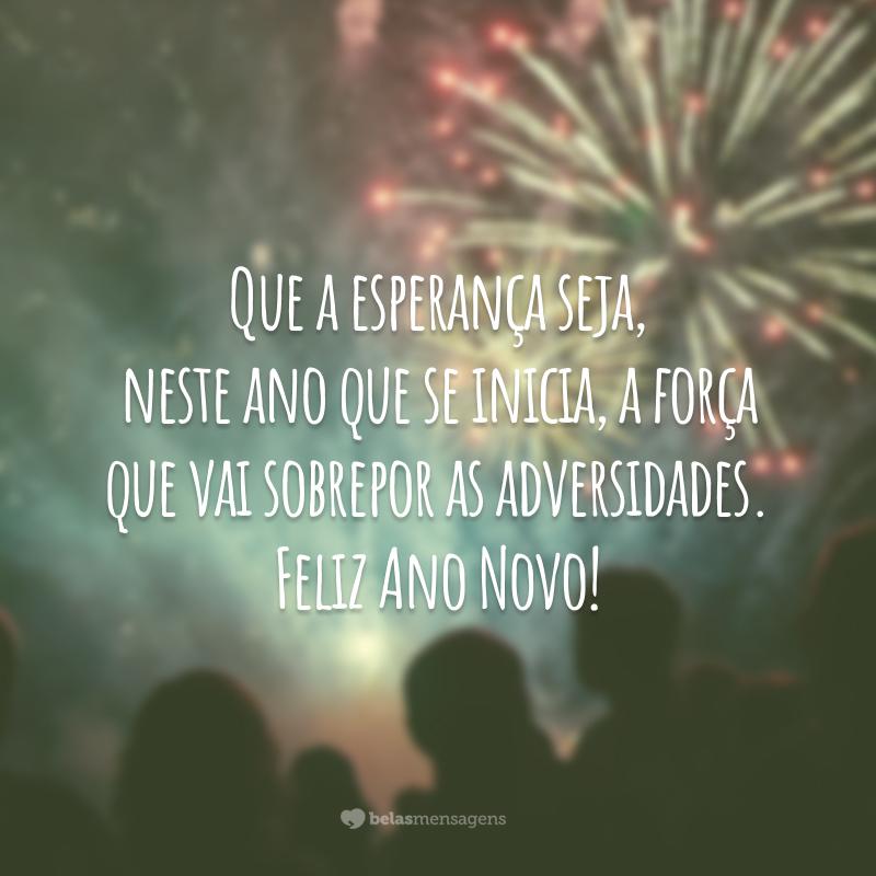 Que a esperança seja, neste ano que se inicia, a força que vai sobrepor as adversidades. Feliz Ano Novo!