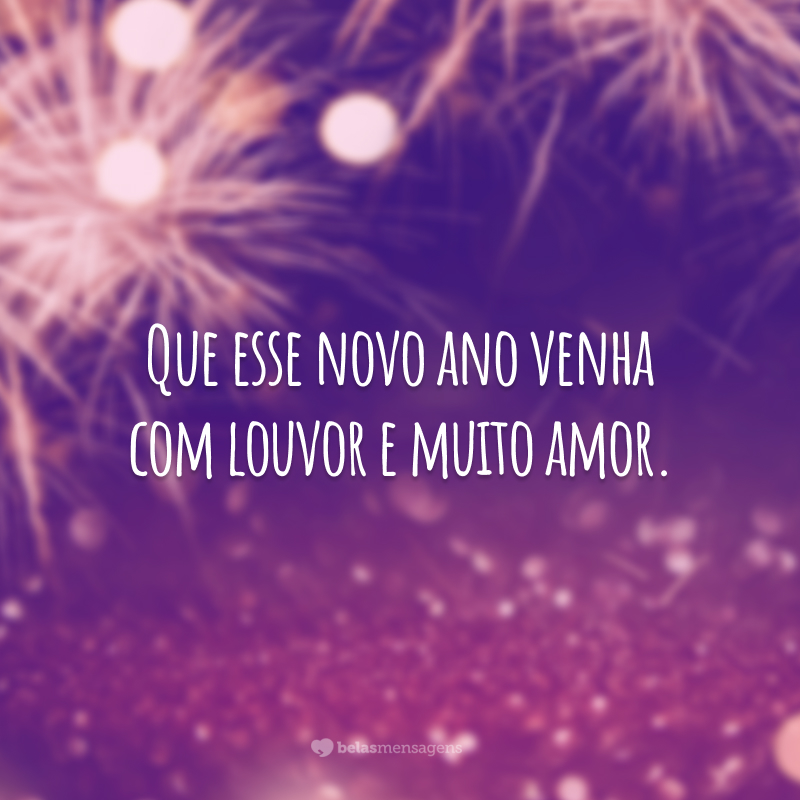 Que esse novo ano venha com louvor e muito amor.