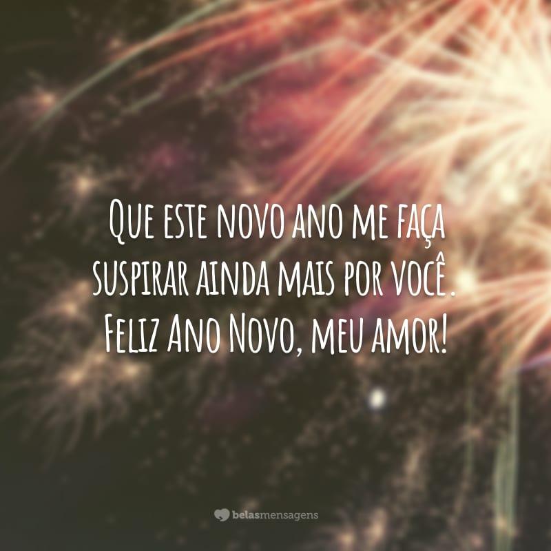 Que este novo ano me faça suspirar ainda mais por você. Feliz Ano Novo, meu amor!