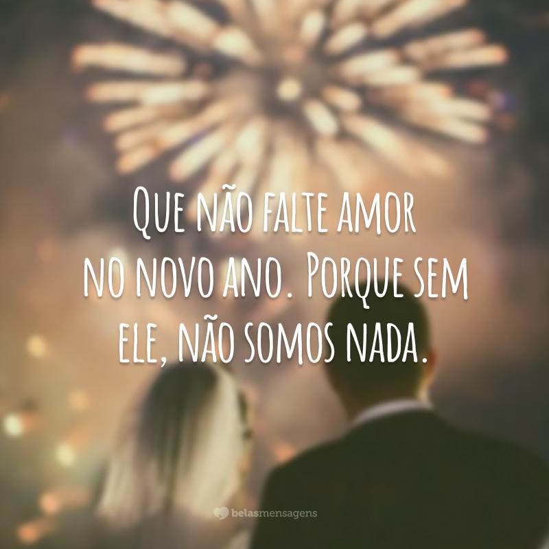 Que não falte amor no novo ano. Porque sem ele, não somos nada.