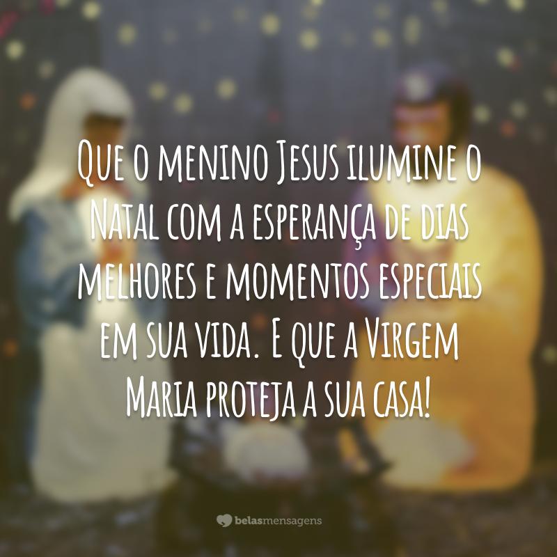 Que o menino Jesus ilumine o Natal com a esperança de dias melhores e momentos especiais em sua vida. E que a Virgem Maria proteja a sua casa!