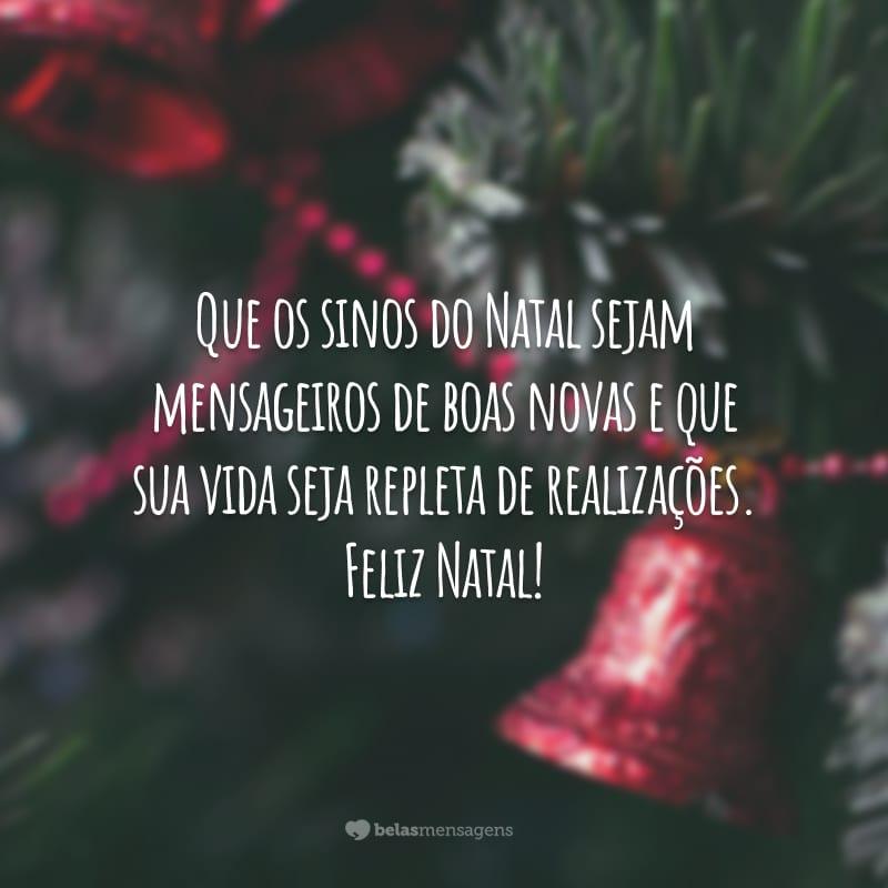 Que os sinos do Natal sejam mensageiros de boas novas e que sua vida seja repleta de realizações. Feliz Natal!