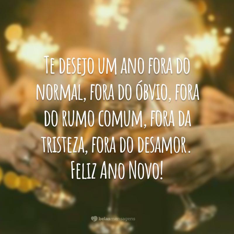 Te desejo um ano fora do normal, fora do óbvio, fora do rumo comum, fora da tristeza, fora do desamor. Feliz Ano Novo!