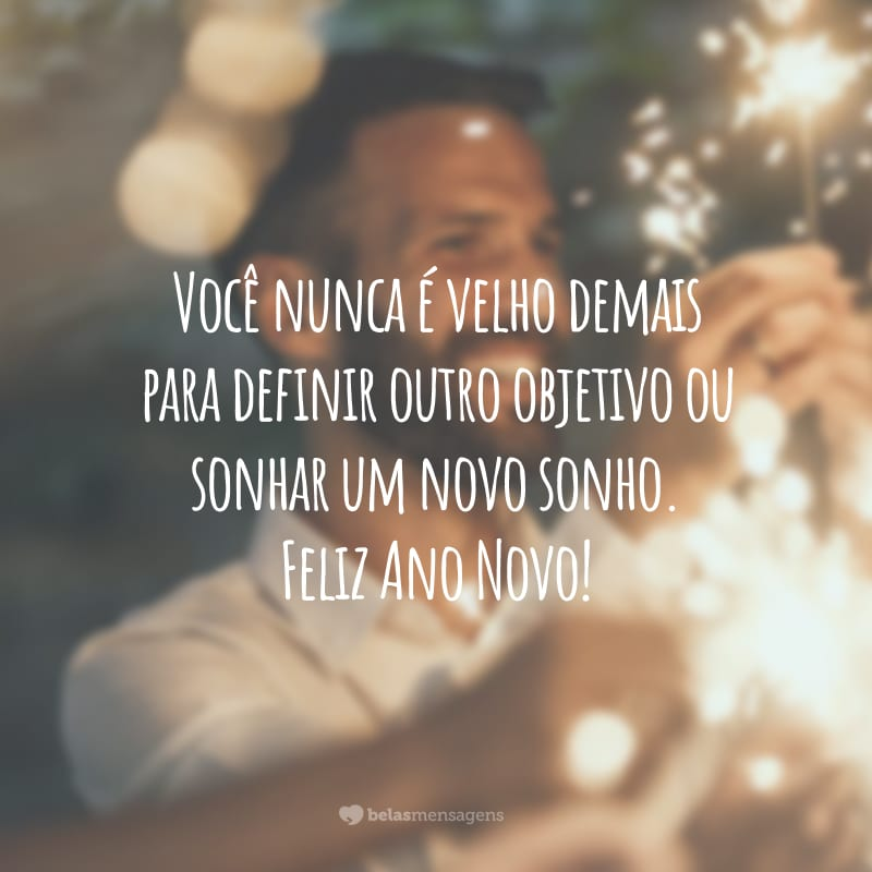 Você nunca é velho demais para definir outro objetivo ou sonhar um novo sonho. Feliz Ano Novo!