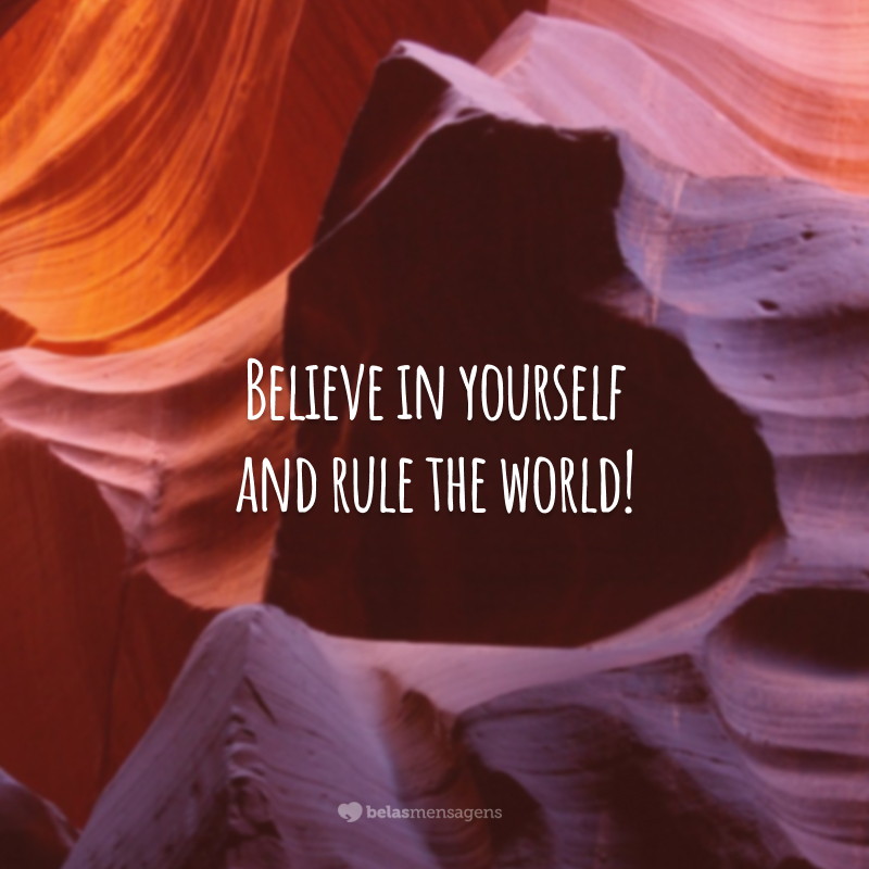 Believe in yourself and rule the world! (Acredite em si mesmo e domine o mundo!)
