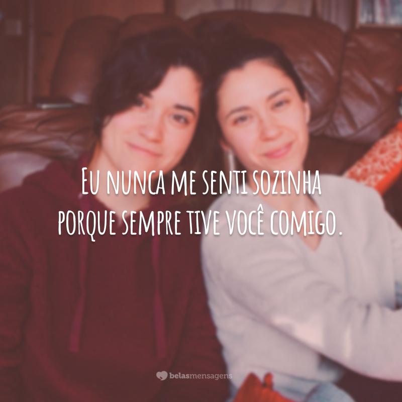 Eu nunca me senti sozinha porque sempre tive você comigo.