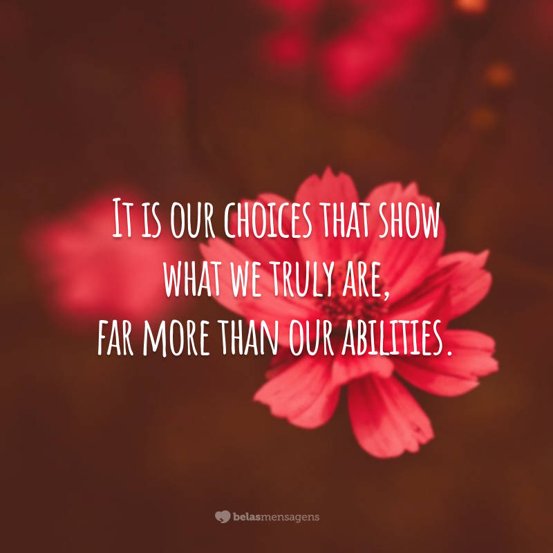 It is our choices that show what we truly are, far more than our abilities. (São nossas escolhas que mostram o que realmente somos, muito mais do que nossas habilidades.)