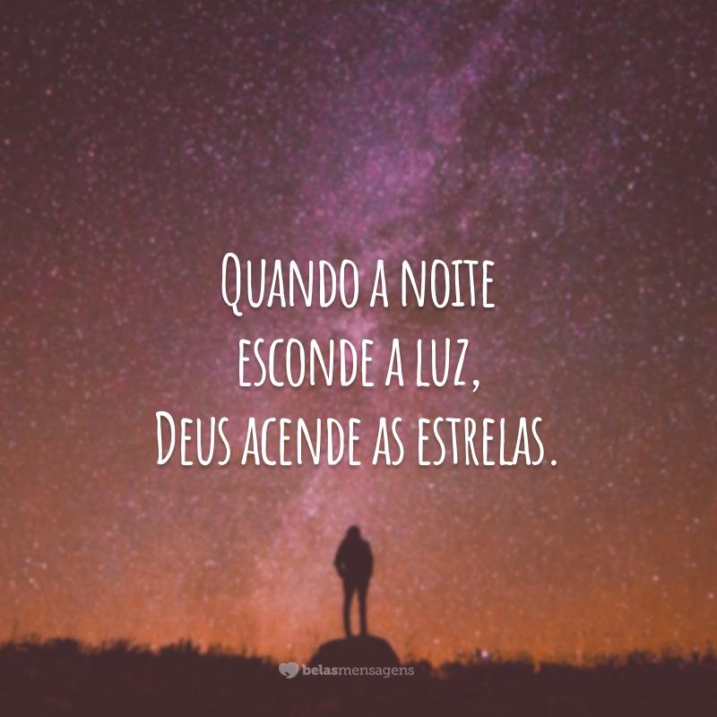 Quando a noite esconde a luz, Deus acende as estrelas.