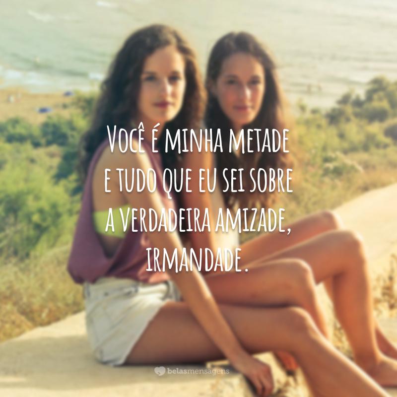 Você é minha metade e tudo que eu sei sobre a verdadeira amizade, irmandade.
