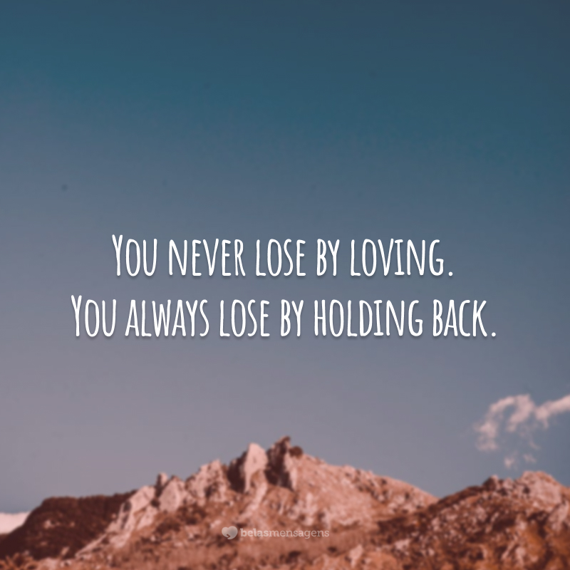 You never lose by loving. You always lose by holding back. (Você nunca perde por amar. Você sempre perde por guardar o sentimento.)