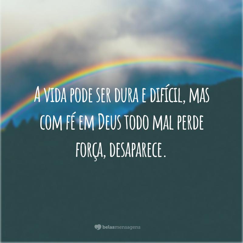 A vida pode ser dura e difícil, mas com fé em Deus todo mal perde força, desaparece.