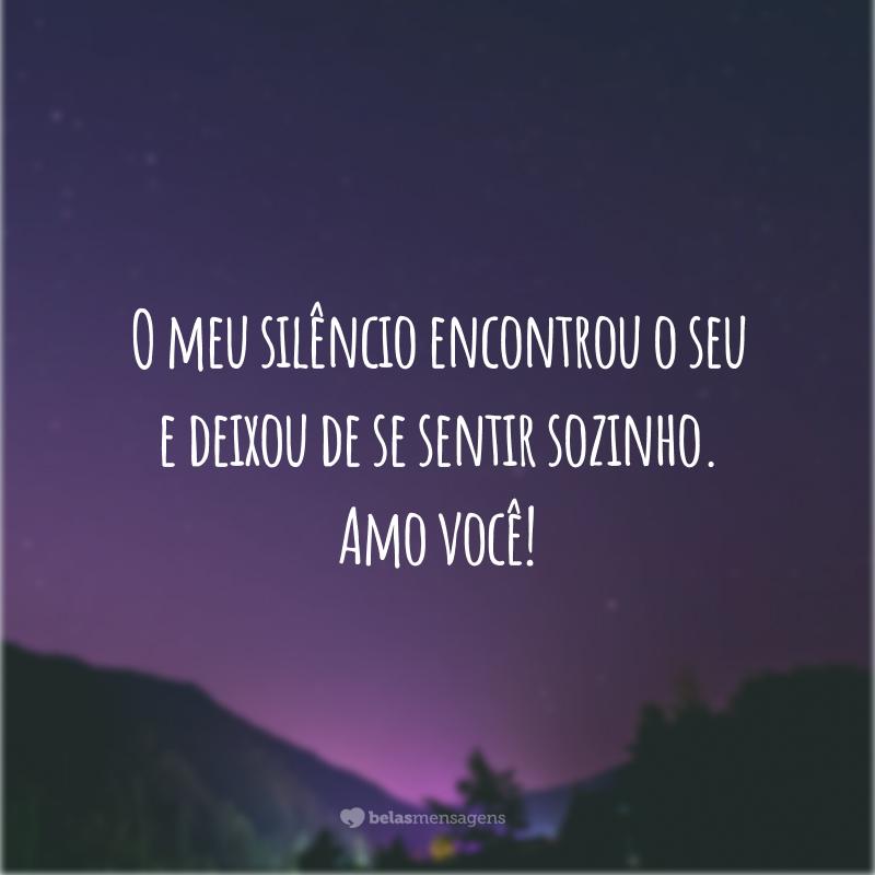 O meu silêncio encontrou o seu e deixou de se sentir sozinho. Amo você!